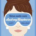 Resenha: Uma Noite Com Audrey Hepburn – Lucy Holliday